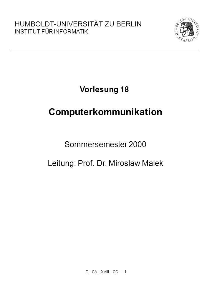 D - CA - XVIII - CC - 1 HUMBOLDT-UNIVERSITÄT ZU BERLIN INSTITUT FÜR INFORMATIK Vorlesung 18 Computerkommunikation Sommersemester 2000 Leitung: Prof. D