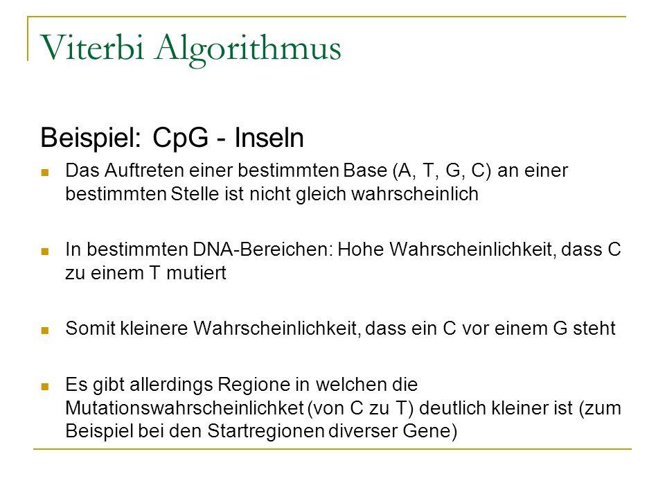 Viterbi Algorithmus Beispiel: CpG - Inseln Das Auftreten einer bestimmten Base (A, T, G, C) an einer bestimmten Stelle ist nicht gleich wahrscheinlich In bestimmten DNA-Bereichen: Hohe Wahrscheinlichkeit, dass C zu einem T mutiert Somit kleinere Wahrscheinlichkeit, dass ein C vor einem G steht Es gibt allerdings Regione in welchen die Mutationswahrscheinlichket (von C zu T) deutlich kleiner ist (zum Beispiel bei den Startregionen diverser Gene)
