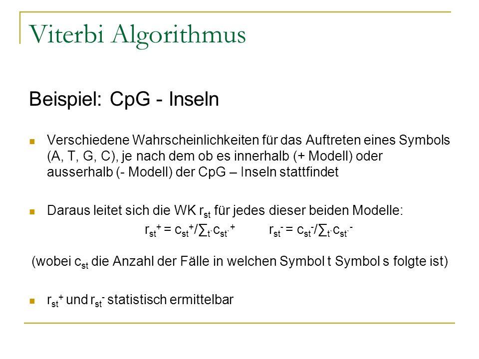 Viterbi Algorithmus Beispiel: CpG - Inseln Verschiedene Wahrscheinlichkeiten für das Auftreten eines Symbols (A, T, G, C), je nach dem ob es innerhalb (+ Modell) oder ausserhalb (- Modell) der CpG – Inseln stattfindet Daraus leitet sich die WK r st für jedes dieser beiden Modelle: r st + = c st + / t` c st` + r st - = c st - / t` c st` - (wobei c st die Anzahl der Fälle in welchen Symbol t Symbol s folgte ist) r st + und r st - statistisch ermittelbar