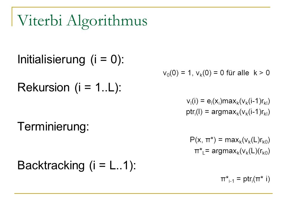 Initialisierung (i = 0): v 0 (0) = 1, v k (0) = 0 für alle k > 0 Rekursion (i = 1..L): v l (i) = e l (x i )max k (v k (i-1)r kl ) ptr i (l) = argmax k (v k (i-1)r kl ) Terminierung: P(x, π*) = max k (v k (L)r k0 ) π* L = argmax k (v k (L)(r k0 ) Backtracking (i = L..1): π* i-1 = ptr i (π* i)