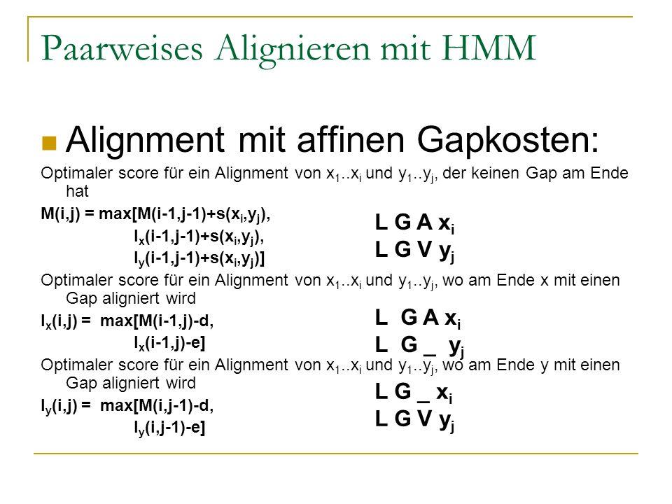 Paarweises Alignieren mit HMM Alignment mit affinen Gapkosten: Optimaler score für ein Alignment von x 1..x i und y 1..y j, der keinen Gap am Ende hat M(i,j) = max[M(i-1,j-1)+s(x i,y j ), I x (i-1,j-1)+s(x i,y j ), I y (i-1,j-1)+s(x i,y j )] Optimaler score für ein Alignment von x 1..x i und y 1..y j, wo am Ende x mit einen Gap aligniert wird I x (i,j) = max[M(i-1,j)-d, I x (i-1,j)-e] Optimaler score für ein Alignment von x 1..x i und y 1..y j, wo am Ende y mit einen Gap aligniert wird I y (i,j) = max[M(i,j-1)-d, I y (i,j-1)-e] L G A x i L G V y j L G A x i L G _ y j L G _ x i L G V y j