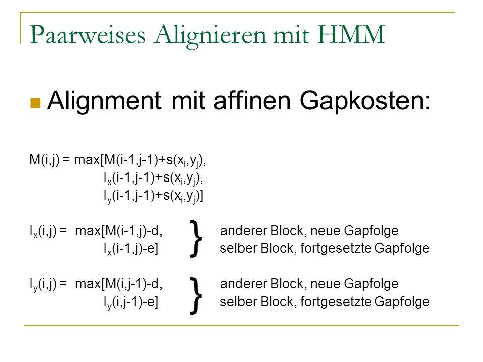 Paarweises Alignieren mit HMM Alignment mit affinen Gapkosten: M(i,j) = max[M(i-1,j-1)+s(x i,y j ), I x (i-1,j-1)+s(x i,y j ), I y (i-1,j-1)+s(x i,y j )] I x (i,j) = max[M(i-1,j)-d, anderer Block, neue Gapfolge I x (i-1,j)-e] selber Block, fortgesetzte Gapfolge I y (i,j) = max[M(i,j-1)-d, anderer Block, neue Gapfolge I y (i,j-1)-e] selber Block, fortgesetzte Gapfolge } }