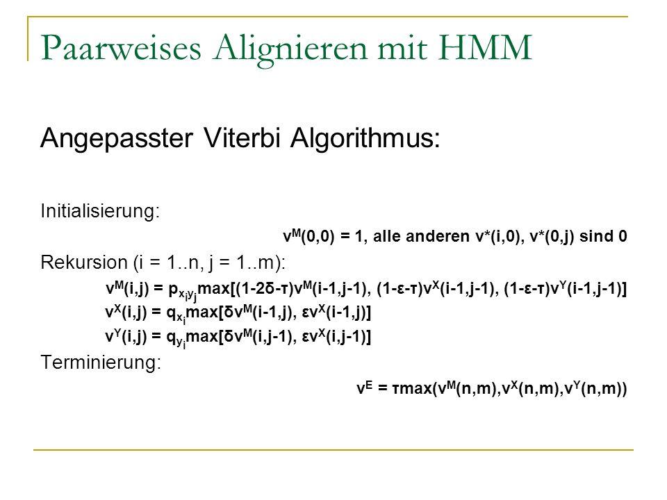 Paarweises Alignieren mit HMM Angepasster Viterbi Algorithmus: Initialisierung: v M (0,0) = 1, alle anderen v*(i,0), v*(0,j) sind 0 Rekursion (i = 1..n, j = 1..m): v M (i,j) = p x i y j max[(1-2δ-τ)v M (i-1,j-1), (1-ε-τ)v X (i-1,j-1), (1-ε-τ)v Y (i-1,j-1)] v X (i,j) = q x i max[δv M (i-1,j), εv X (i-1,j)] v Y (i,j) = q y i max[δv M (i,j-1), εv X (i,j-1)] Terminierung: v E = τmax(v M (n,m),v X (n,m),v Y (n,m))