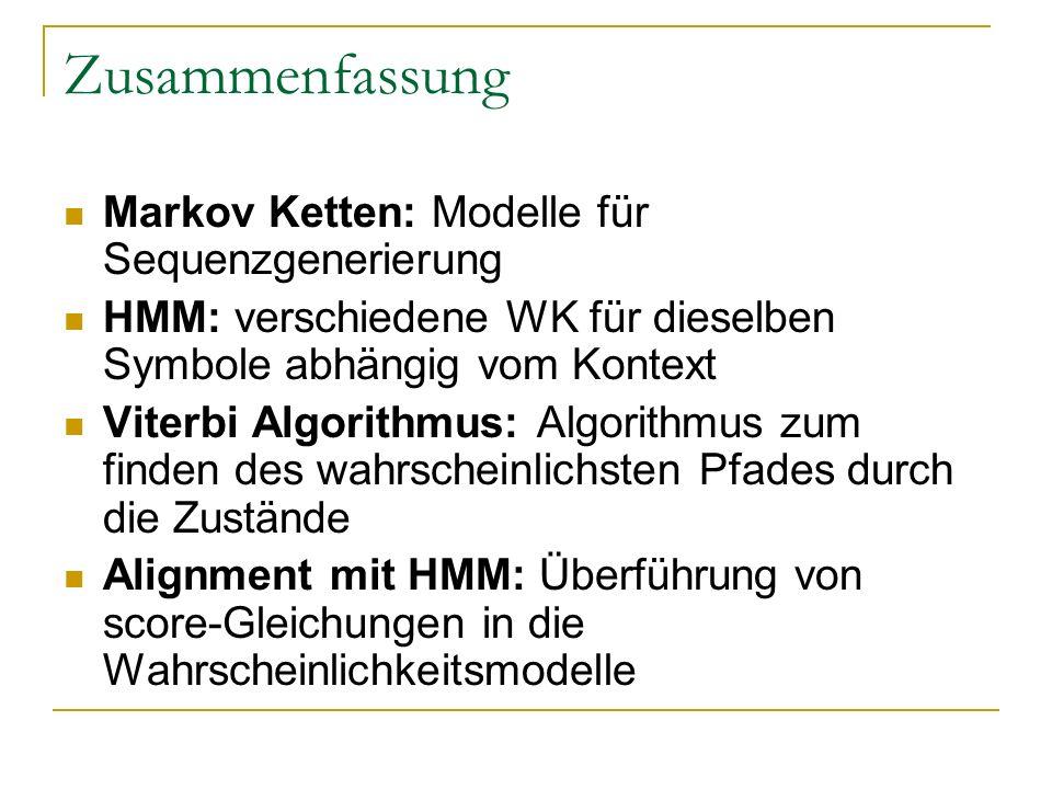 Zusammenfassung Markov Ketten: Modelle für Sequenzgenerierung HMM: verschiedene WK für dieselben Symbole abhängig vom Kontext Viterbi Algorithmus: Algorithmus zum finden des wahrscheinlichsten Pfades durch die Zustände Alignment mit HMM: Überführung von score-Gleichungen in die Wahrscheinlichkeitsmodelle