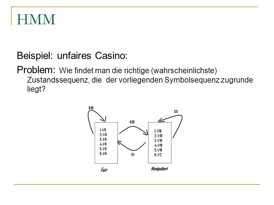 HMM Beispiel: unfaires Casino: Problem: Wie findet man die richtige (wahrscheinlichste) Zustandssequenz, die der vorliegenden Symbolsequenz zugrunde liegt?