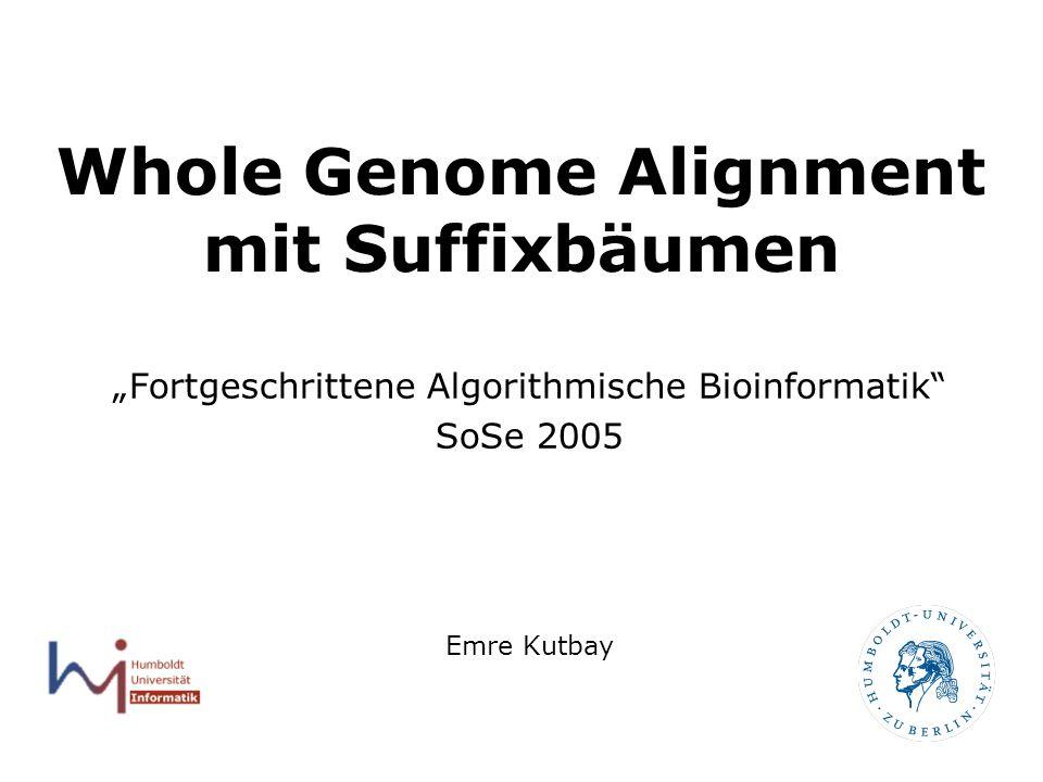 1 Whole Genome Alignment mit Suffixbäumen Fortgeschrittene Algorithmische Bioinformatik SoSe 2005 Emre Kutbay