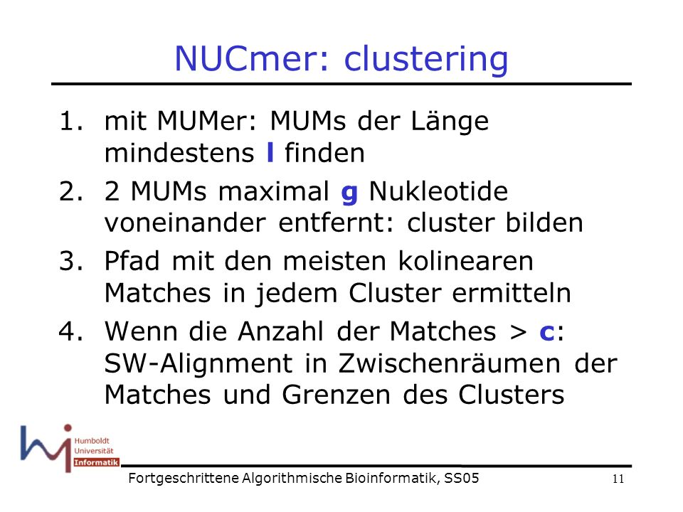 11 NUCmer: clustering 1.mit MUMer: MUMs der Länge mindestens l finden 2.2 MUMs maximal g Nukleotide voneinander entfernt: cluster bilden 3.Pfad mit den meisten kolinearen Matches in jedem Cluster ermitteln 4.Wenn die Anzahl der Matches > c: SW-Alignment in Zwischenräumen der Matches und Grenzen des Clusters Fortgeschrittene Algorithmische Bioinformatik, SS05