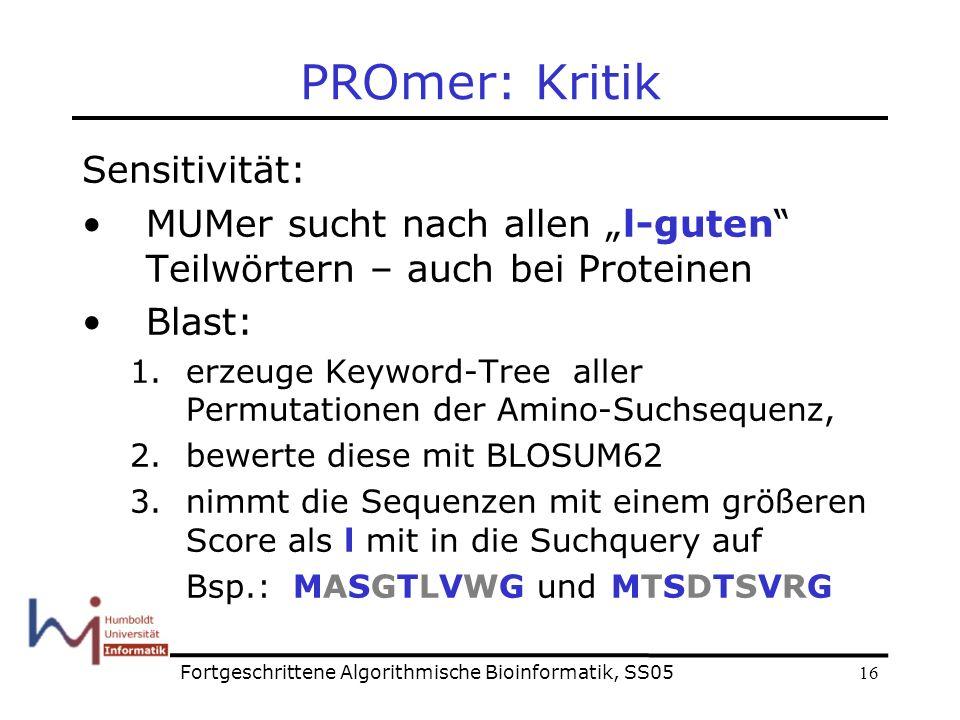 16 PROmer: Kritik Sensitivität: MUMer sucht nach allen l-guten Teilwörtern – auch bei Proteinen Blast: 1.erzeuge Keyword-Tree aller Permutationen der Amino-Suchsequenz, 2.bewerte diese mit BLOSUM62 3.nimmt die Sequenzen mit einem größeren Score als l mit in die Suchquery auf Bsp.: MASGTLVWG undMTSDTSVRG Fortgeschrittene Algorithmische Bioinformatik, SS05