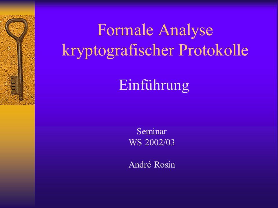 Formale Analyse kryptografischer Protokolle Einführung Seminar WS 2002/03 André Rosin