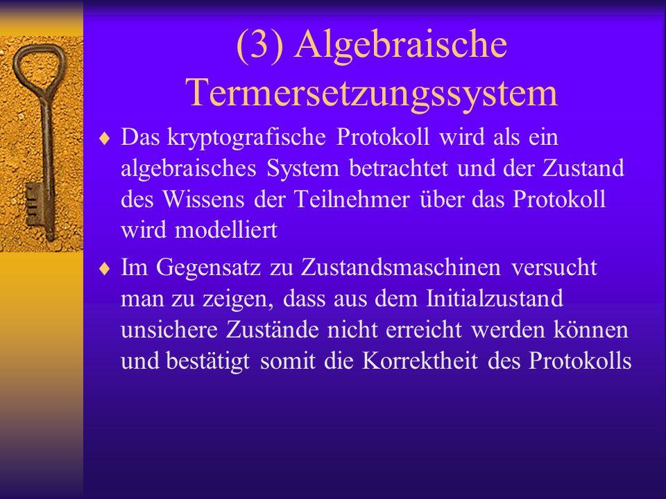 (3) Algebraische Termersetzungssystem Das kryptografische Protokoll wird als ein algebraisches System betrachtet und der Zustand des Wissens der Teiln