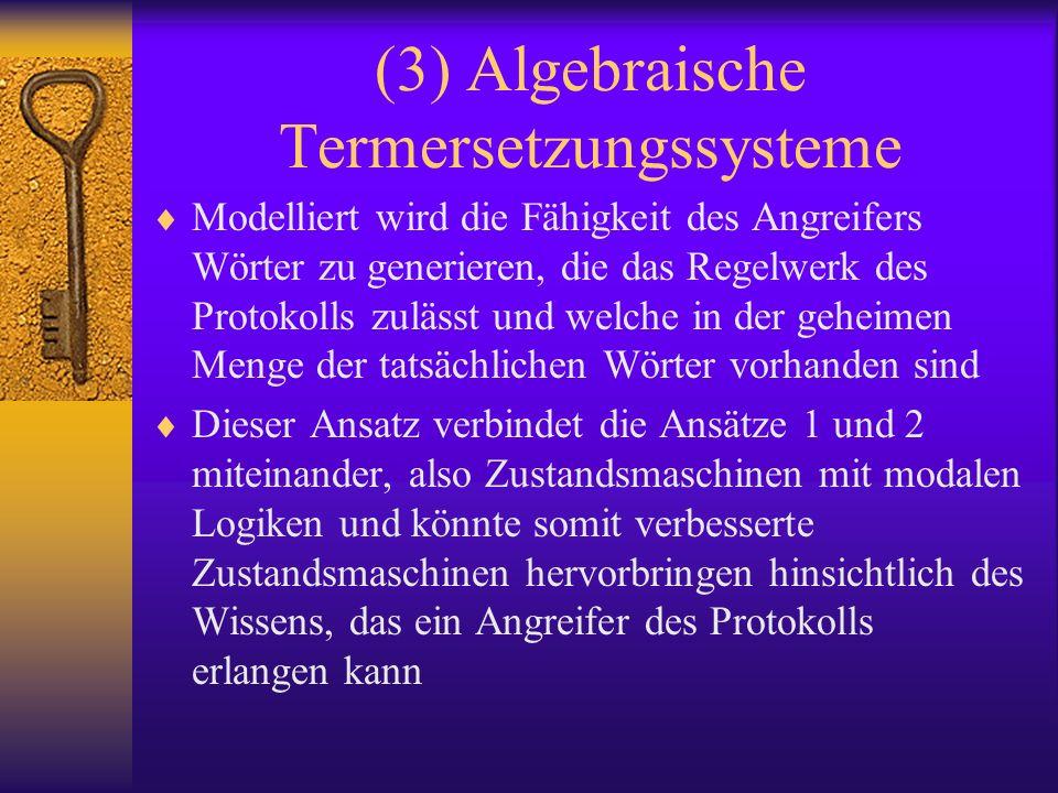 (3) Algebraische Termersetzungssysteme Modelliert wird die Fähigkeit des Angreifers Wörter zu generieren, die das Regelwerk des Protokolls zulässt und