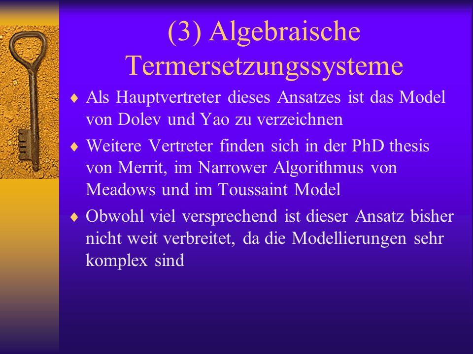 (3) Algebraische Termersetzungssysteme Als Hauptvertreter dieses Ansatzes ist das Model von Dolev und Yao zu verzeichnen Weitere Vertreter finden sich