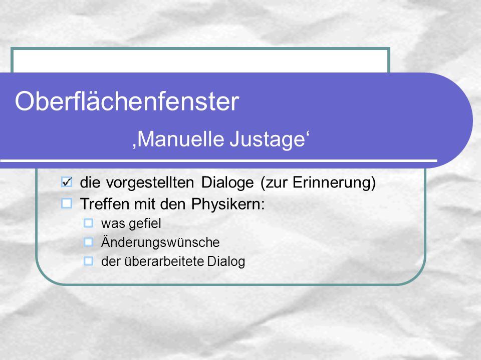 die vorgestellten Dialoge (zur Erinnerung) Treffen mit den Physikern: was gefiel Änderungswünsche der überarbeitete Dialog Oberflächenfenster Manuelle Justage