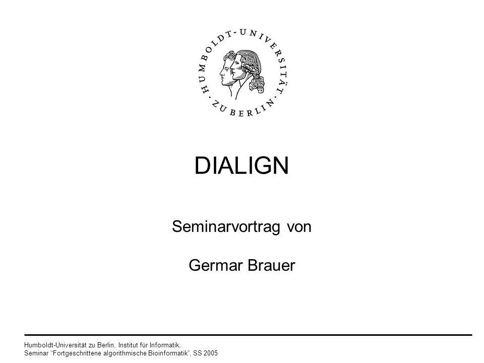 Humboldt-Universität zu Berlin, Institut für Informatik, Seminar Fortgeschrittene algorithmische Bioinformatik, SS 2005 10 Algorithmus Lösung: neue Wahrscheinlichkeit in Dialign 2 finde eine Diagonale der Länge l mit mindestens m gemeinsamen Paaren, in einer Vergleichsmatrix von 2 zufälligen Sequenzen mit derselben Länge, wie die Originalsequenzen die Wahrscheinlichkeit hängt nun von l, m und der Länge der Sequenzen ab