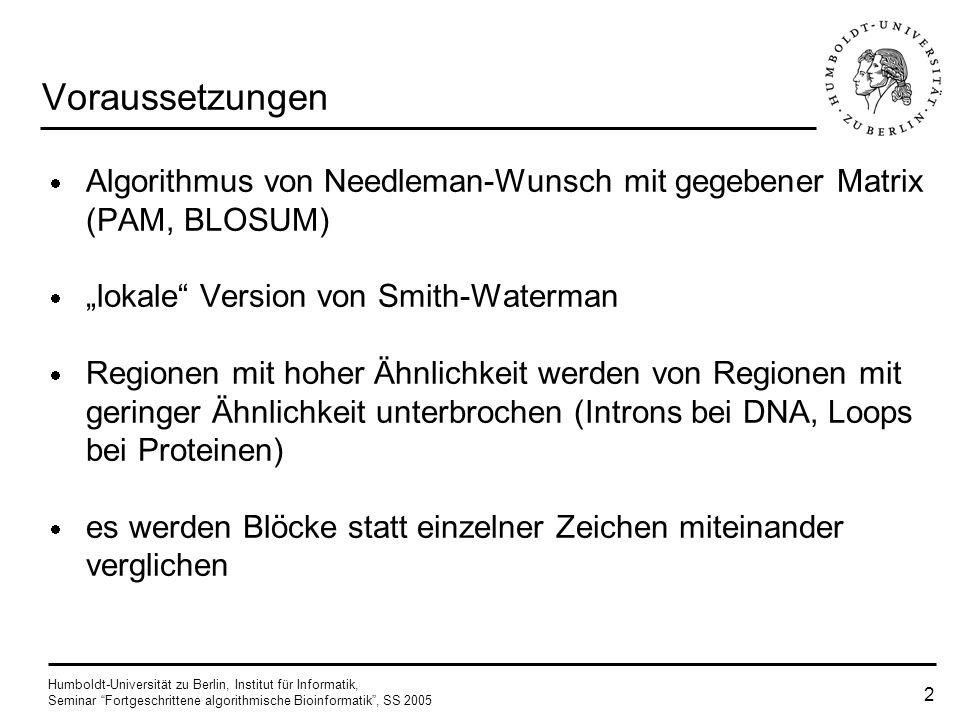 Humboldt-Universität zu Berlin, Institut für Informatik, Seminar Fortgeschrittene algorithmische Bioinformatik, SS 2005 2 Voraussetzungen Algorithmus von Needleman-Wunsch mit gegebener Matrix (PAM, BLOSUM) lokale Version von Smith-Waterman Regionen mit hoher Ähnlichkeit werden von Regionen mit geringer Ähnlichkeit unterbrochen (Introns bei DNA, Loops bei Proteinen) es werden Blöcke statt einzelner Zeichen miteinander verglichen
