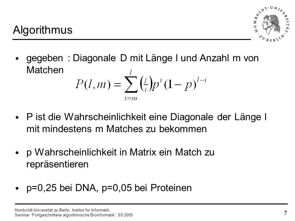 Humboldt-Universität zu Berlin, Institut für Informatik, Seminar Fortgeschrittene algorithmische Bioinformatik, SS 2005 7 Algorithmus gegeben : Diagonale D mit Länge l und Anzahl m von Matchen P ist die Wahrscheinlichkeit eine Diagonale der Länge l mit mindestens m Matches zu bekommen p Wahrscheinlichkeit in Matrix ein Match zu repräsentieren p=0,25 bei DNA, p=0,05 bei Proteinen