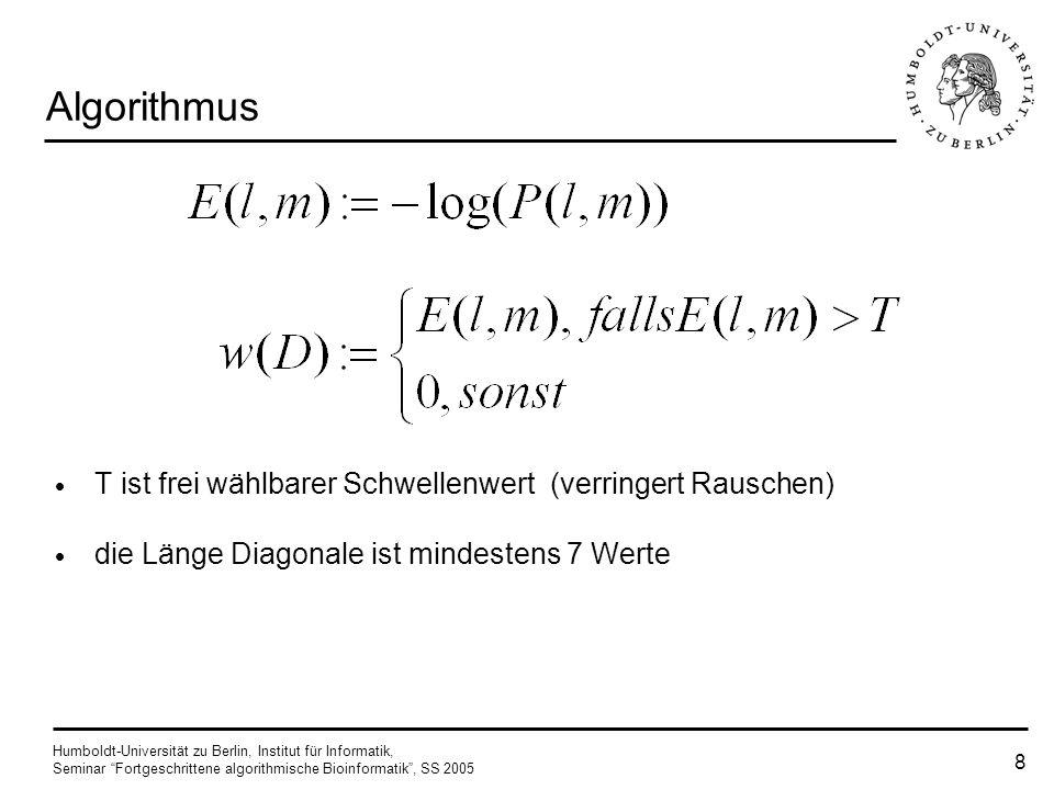 Humboldt-Universität zu Berlin, Institut für Informatik, Seminar Fortgeschrittene algorithmische Bioinformatik, SS 2005 8 Algorithmus T ist frei wählbarer Schwellenwert (verringert Rauschen) die Länge Diagonale ist mindestens 7 Werte
