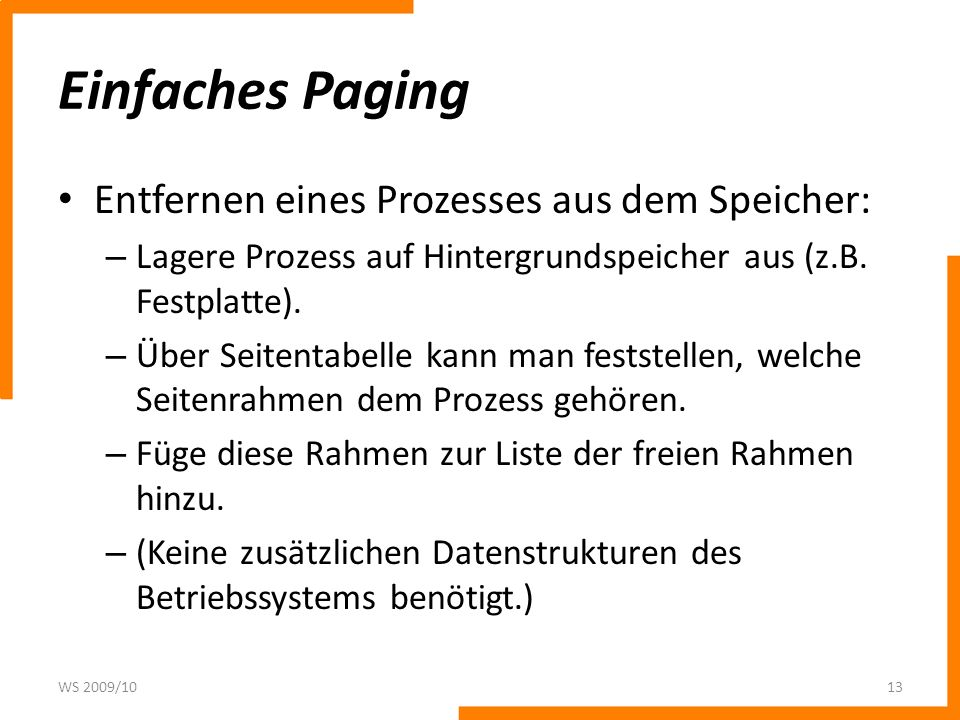 Einfaches Paging Entfernen eines Prozesses aus dem Speicher: – Lagere Prozess auf Hintergrundspeicher aus (z.B. Festplatte). – Über Seitentabelle kann