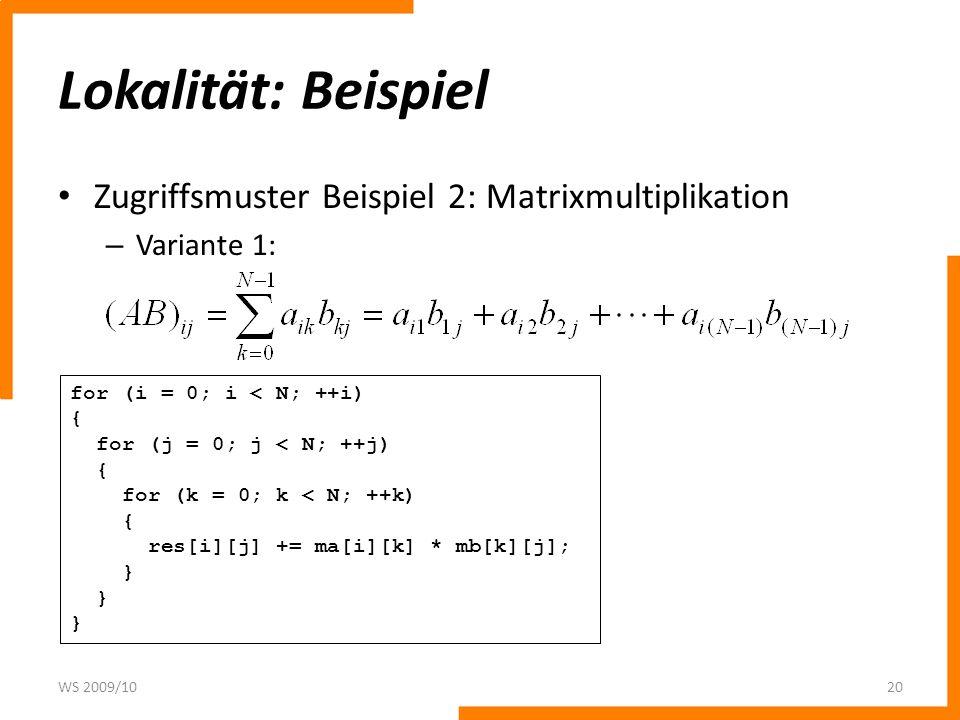 Lokalität: Beispiel Zugriffsmuster Beispiel 2: Matrixmultiplikation – Variante 1: WS 2009/1020 for (i = 0; i < N; ++i) { for (j = 0; j < N; ++j) { for