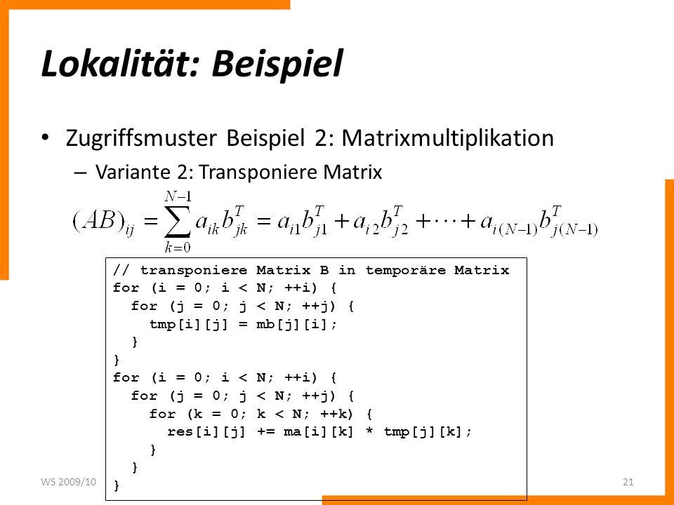 Lokalität: Beispiel Zugriffsmuster Beispiel 2: Matrixmultiplikation – Variante 2: Transponiere Matrix WS 2009/1021 // transponiere Matrix B in temporä
