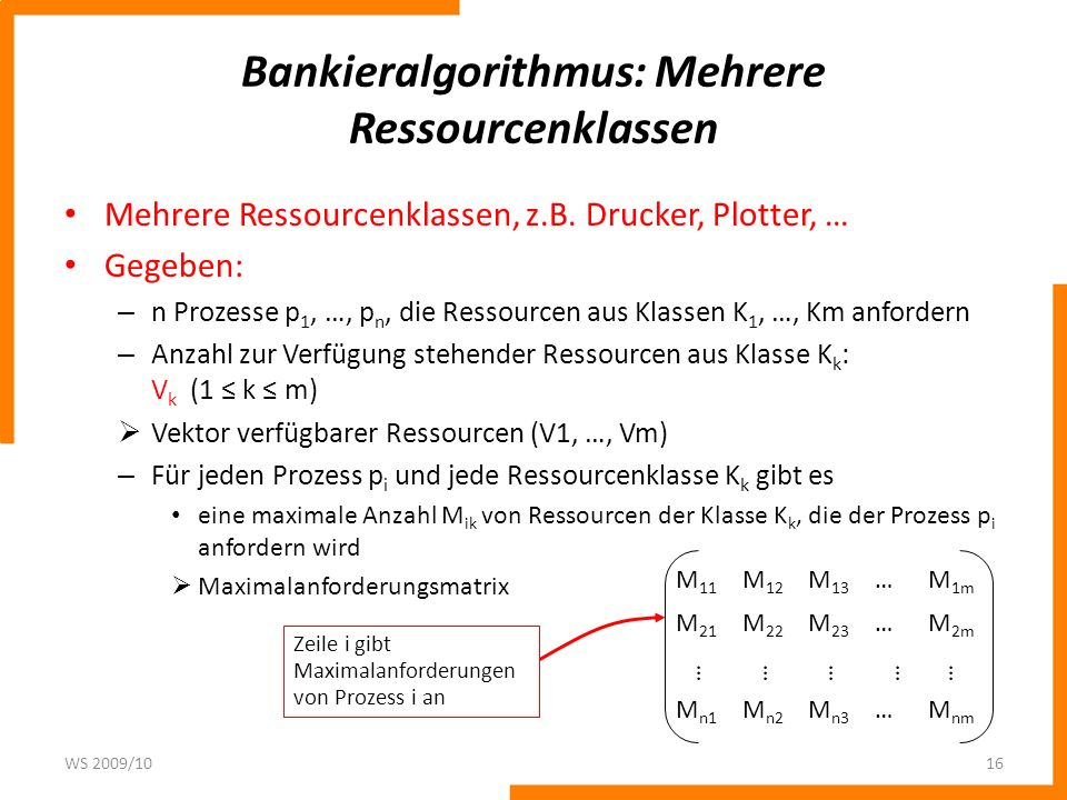 Bankieralgorithmus: Mehrere Ressourcenklassen Mehrere Ressourcenklassen, z.B. Drucker, Plotter, … Gegeben: – n Prozesse p 1, …, p n, die Ressourcen au