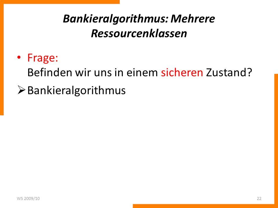 Bankieralgorithmus: Mehrere Ressourcenklassen Frage: Befinden wir uns in einem sicheren Zustand? Bankieralgorithmus WS 2009/1022