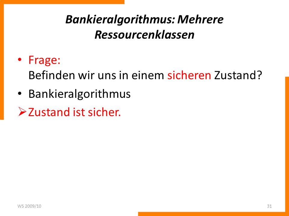 Bankieralgorithmus: Mehrere Ressourcenklassen Frage: Befinden wir uns in einem sicheren Zustand? Bankieralgorithmus Zustand ist sicher. WS 2009/1031
