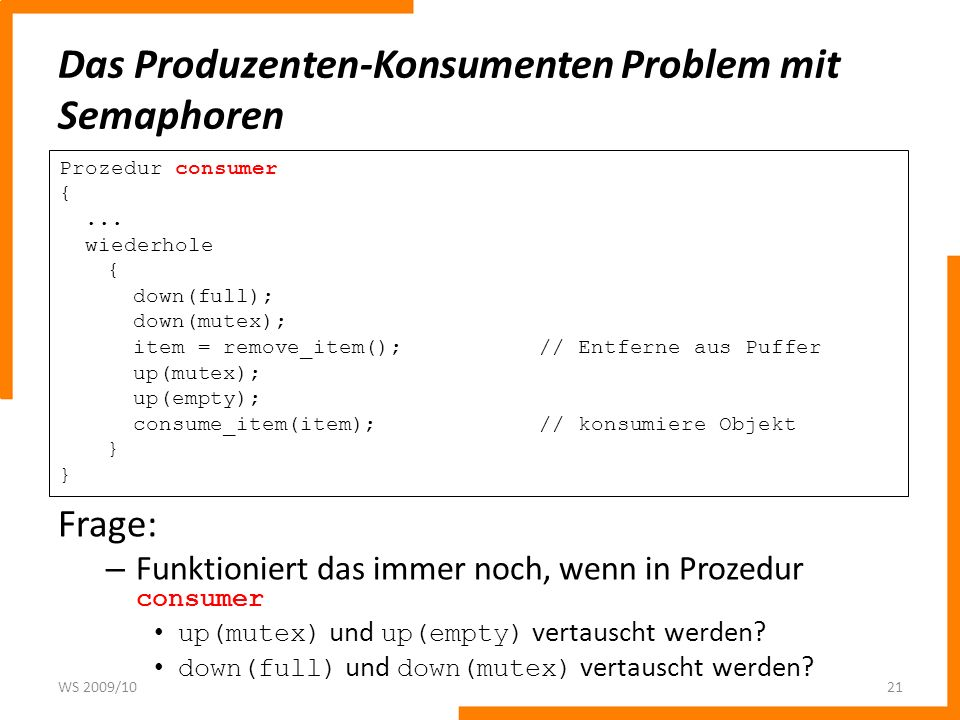 Das Produzenten-Konsumenten Problem mit Semaphoren WS 2009/1021 Prozedur consumer {... wiederhole { down(full); down(mutex); item = remove_item();// E