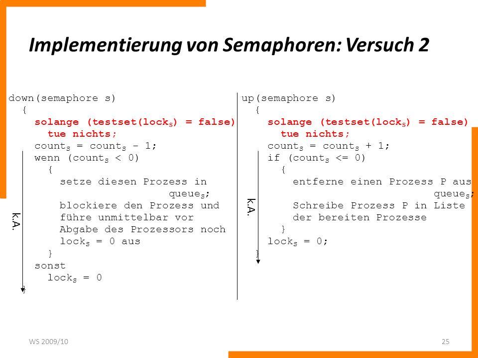 Implementierung von Semaphoren: Versuch 2 WS 2009/1025 down(semaphore s) { solange (testset(lock S ) = false) tue nichts; count S = count S - 1; wenn