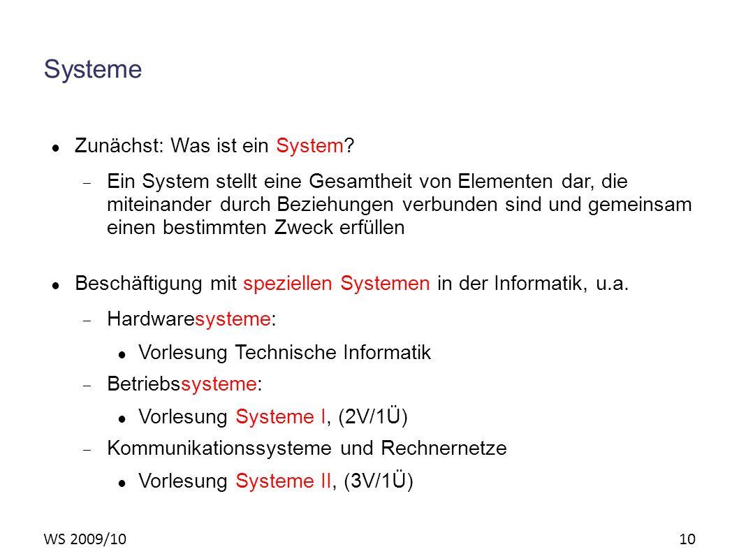 WS 2009/10 10 Systeme Zunächst: Was ist ein System? – Ein System stellt eine Gesamtheit von Elementen dar, die miteinander durch Beziehungen verbunden