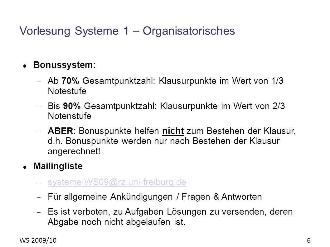 WS 2009/10 6 Vorlesung Systeme 1 – Organisatorisches Bonussystem: – Ab 70% Gesamtpunktzahl: Klausurpunkte im Wert von 1/3 Notestufe – Bis 90% Gesamtpu