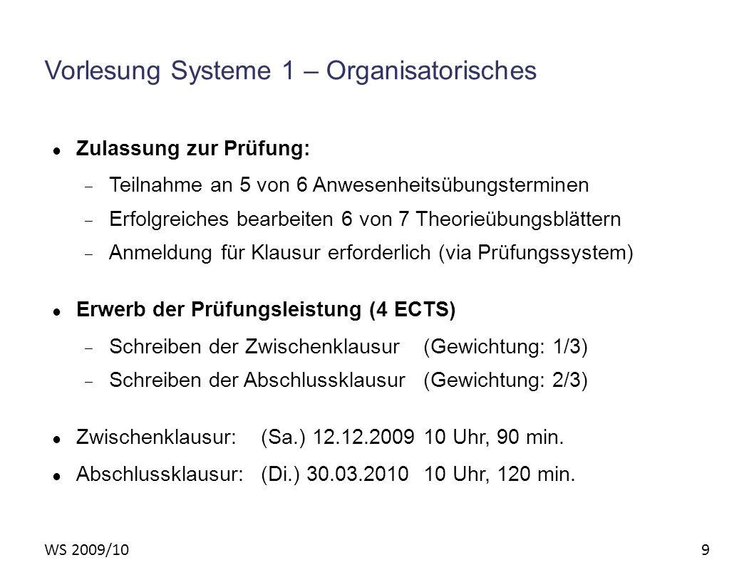 WS 2009/10 9 Vorlesung Systeme 1 – Organisatorisches Zulassung zur Prüfung: – Teilnahme an 5 von 6 Anwesenheitsübungsterminen – Erfolgreiches bearbeit