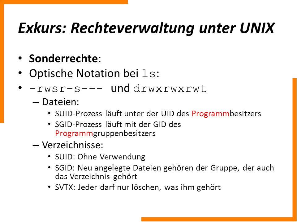 Exkurs: Rechteverwaltung unter UNIX Sonderrechte: Optische Notation bei ls : -rwsr-s--- und drwxrwxrwt – Dateien: SUID-Prozess läuft unter der UID des