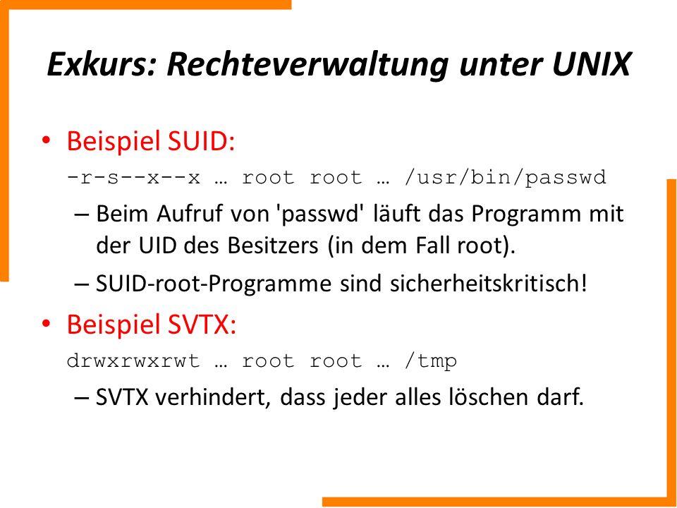 Exkurs: Rechteverwaltung unter UNIX Beispiel SUID: -r-s--x--x … root root … /usr/bin/passwd – Beim Aufruf von 'passwd' läuft das Programm mit der UID