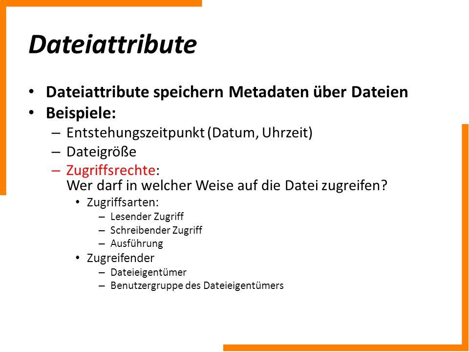 Dateiattribute Dateiattribute speichern Metadaten über Dateien Beispiele: – Entstehungszeitpunkt (Datum, Uhrzeit) – Dateigröße – Zugriffsrechte: Wer d