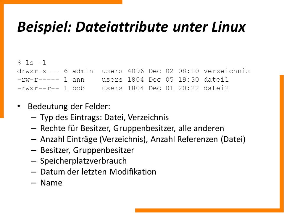 Beispiel: Dateiattribute unter Linux $ ls –l drwxr-x--- 6 admin users 4096 Dec 02 08:10 verzeichnis -rw-r----- 1 ann users 1804 Dec 05 19:30 datei1 -r