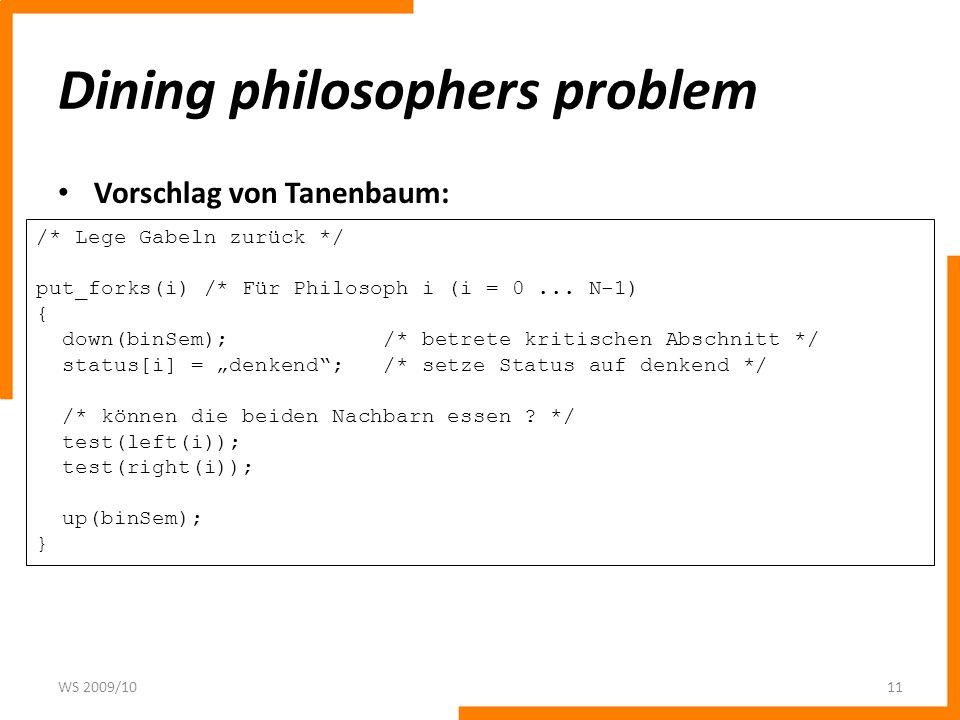 Dining philosophers problem Vorschlag von Tanenbaum: WS 2009/1011 /* Lege Gabeln zurück */ put_forks(i) /* Für Philosoph i (i = 0... N-1) { down(binSe