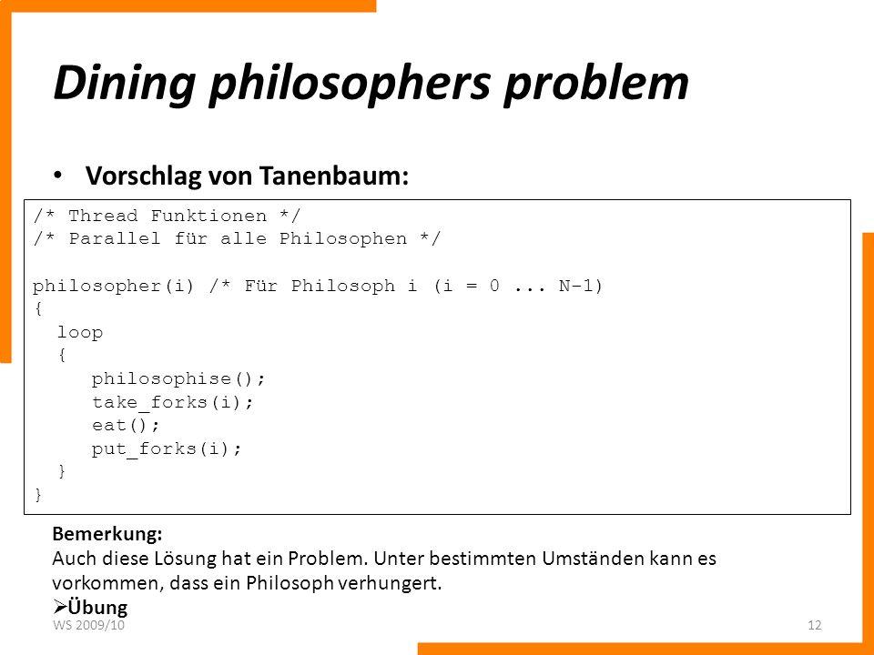 Dining philosophers problem Vorschlag von Tanenbaum: WS 2009/1012 /* Thread Funktionen */ /* Parallel für alle Philosophen */ philosopher(i) /* Für Ph