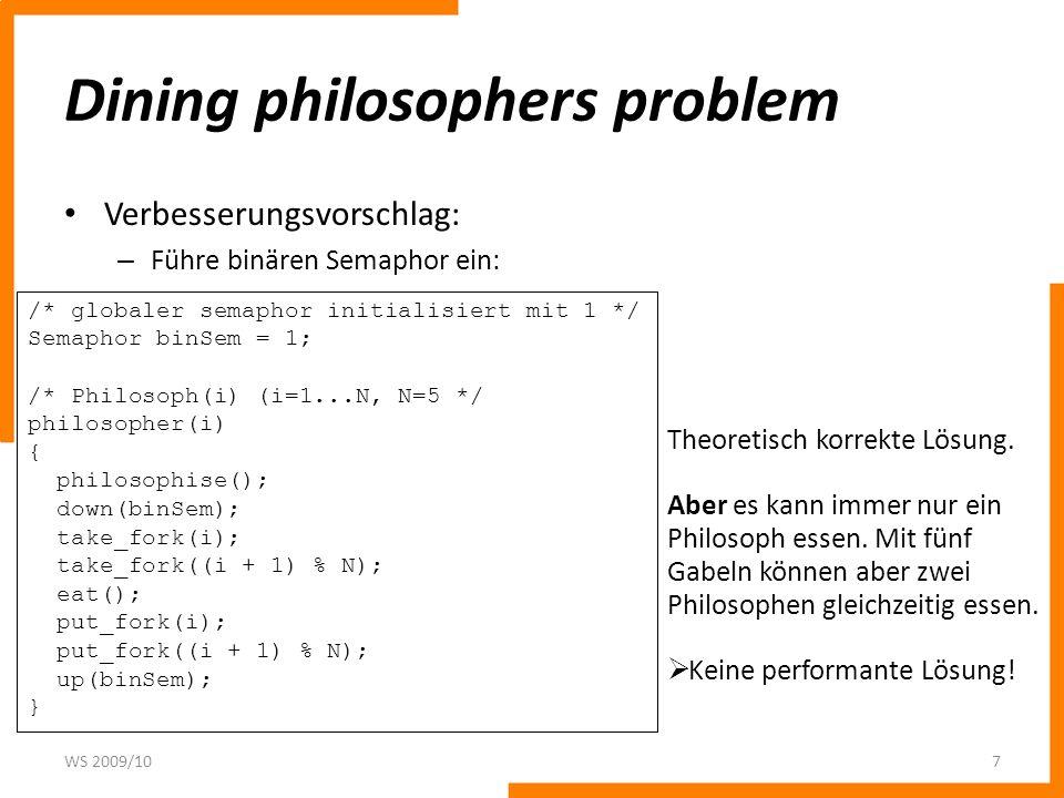 Dining philosophers problem Verbesserungsvorschlag: – Führe binären Semaphor ein: WS 2009/107 /* globaler semaphor initialisiert mit 1 */ Semaphor bin