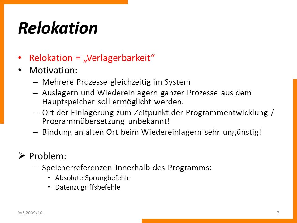 Relokation Relokation = Verlagerbarkeit Motivation: – Mehrere Prozesse gleichzeitig im System – Auslagern und Wiedereinlagern ganzer Prozesse aus dem Hauptspeicher soll ermöglicht werden.