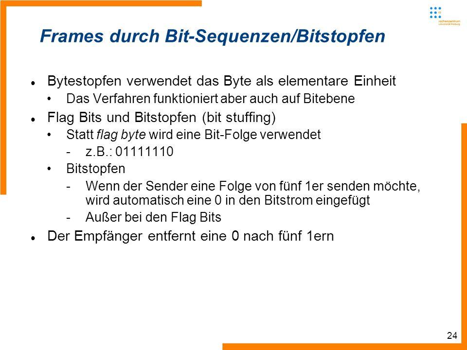 24 Frames durch Bit-Sequenzen/Bitstopfen Bytestopfen verwendet das Byte als elementare Einheit Das Verfahren funktioniert aber auch auf Bitebene Flag Bits und Bitstopfen (bit stuffing) Statt flag byte wird eine Bit-Folge verwendet -z.B.: 01111110 Bitstopfen -Wenn der Sender eine Folge von fünf 1er senden möchte, wird automatisch eine 0 in den Bitstrom eingefügt -Außer bei den Flag Bits Der Empfänger entfernt eine 0 nach fünf 1ern