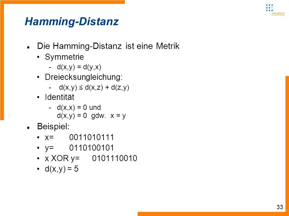 33 Hamming-Distanz Die Hamming-Distanz ist eine Metrik Symmetrie -d(x,y) = d(y,x) Dreiecksungleichung: - d(x,y) d(x,z) + d(z,y) Identität -d(x,x) = 0 und d(x,y) = 0 gdw.