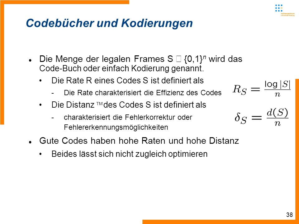 38 Codebücher und Kodierungen Die Menge der legalen Frames S {0,1} n wird das Code-Buch oder einfach Kodierung genannt.