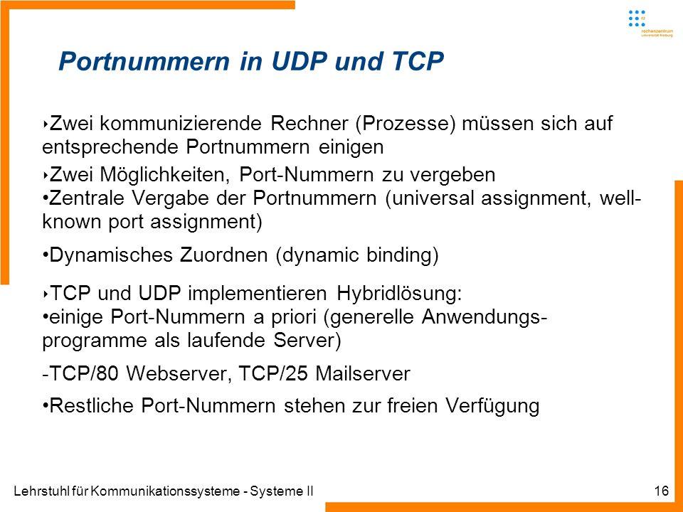 Lehrstuhl für Kommunikationssysteme - Systeme II16 Portnummern in UDP und TCP Zwei kommunizierende Rechner (Prozesse) müssen sich auf entsprechende Portnummern einigen Zwei Möglichkeiten, Port-Nummern zu vergeben Zentrale Vergabe der Portnummern (universal assignment, well- known port assignment) Dynamisches Zuordnen (dynamic binding) TCP und UDP implementieren Hybridlösung: einige Port-Nummern a priori (generelle Anwendungs- programme als laufende Server) -TCP/80 Webserver, TCP/25 Mailserver Restliche Port-Nummern stehen zur freien Verfügung
