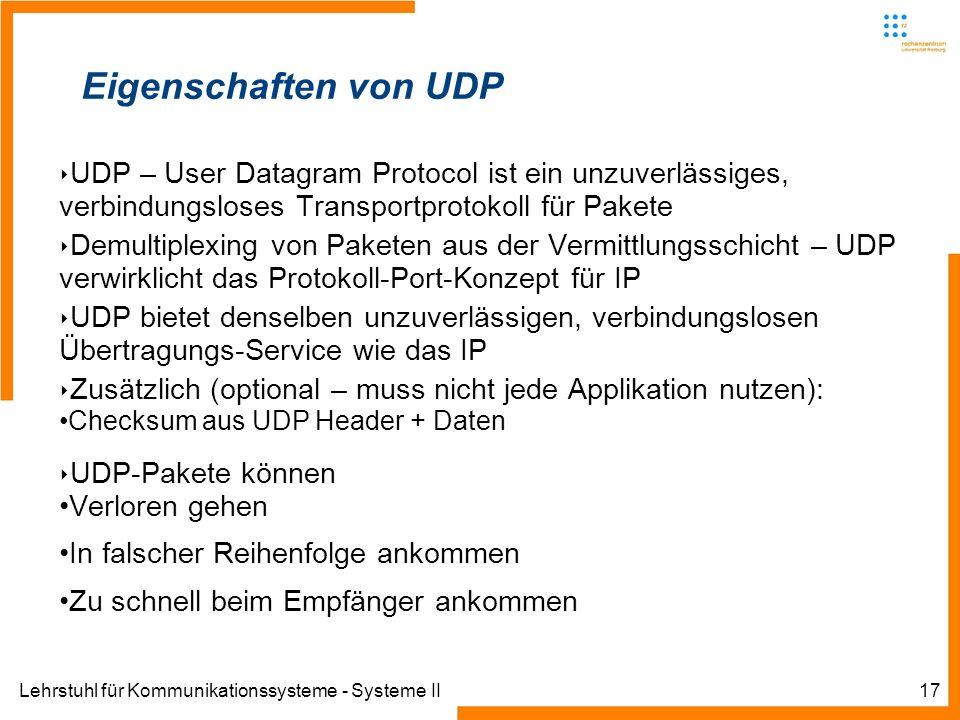 Lehrstuhl für Kommunikationssysteme - Systeme II17 Eigenschaften von UDP UDP – User Datagram Protocol ist ein unzuverlässiges, verbindungsloses Transportprotokoll für Pakete Demultiplexing von Paketen aus der Vermittlungsschicht – UDP verwirklicht das Protokoll-Port-Konzept für IP UDP bietet denselben unzuverlässigen, verbindungslosen Übertragungs-Service wie das IP Zusätzlich (optional – muss nicht jede Applikation nutzen): Checksum aus UDP Header + Daten UDP-Pakete können Verloren gehen In falscher Reihenfolge ankommen Zu schnell beim Empfänger ankommen
