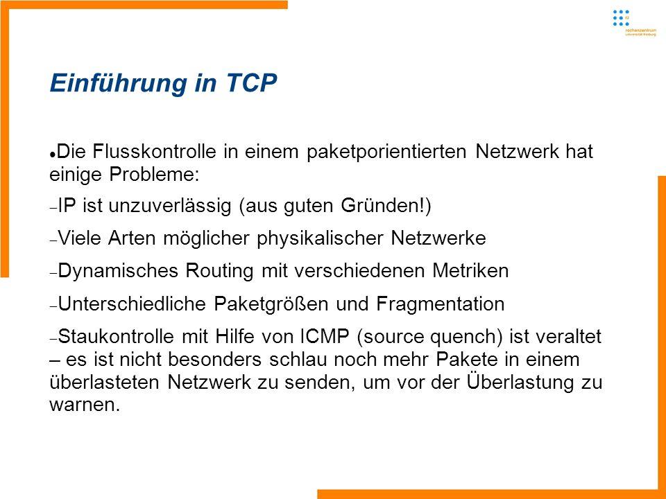 Einführung in TCP Die Flusskontrolle in einem paketporientierten Netzwerk hat einige Probleme: IP ist unzuverlässig (aus guten Gründen!) Viele Arten möglicher physikalischer Netzwerke Dynamisches Routing mit verschiedenen Metriken Unterschiedliche Paketgrößen und Fragmentation Staukontrolle mit Hilfe von ICMP (source quench) ist veraltet – es ist nicht besonders schlau noch mehr Pakete in einem überlasteten Netzwerk zu senden, um vor der Überlastung zu warnen.