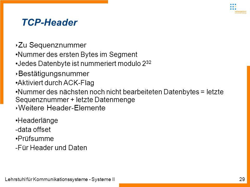Lehrstuhl für Kommunikationssysteme - Systeme II29 TCP-Header Zu Sequenznummer Nummer des ersten Bytes im Segment Jedes Datenbyte ist nummeriert modulo 2 32 Bestätigungsnummer Aktiviert durch ACK-Flag Nummer des nächsten noch nicht bearbeiteten Datenbytes = letzte Sequenznummer + letzte Datenmenge Weitere Header-Elemente Headerlänge -data offset Prüfsumme -Für Header und Daten