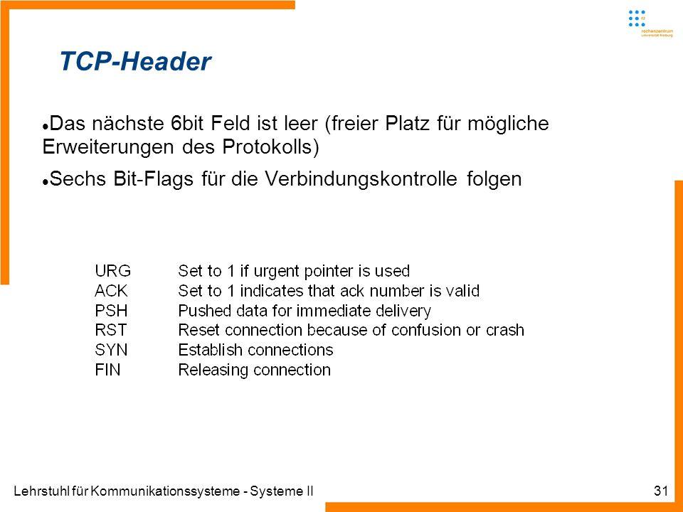 Lehrstuhl für Kommunikationssysteme - Systeme II31 TCP-Header Das nächste 6bit Feld ist leer (freier Platz für mögliche Erweiterungen des Protokolls) Sechs Bit-Flags für die Verbindungskontrolle folgen