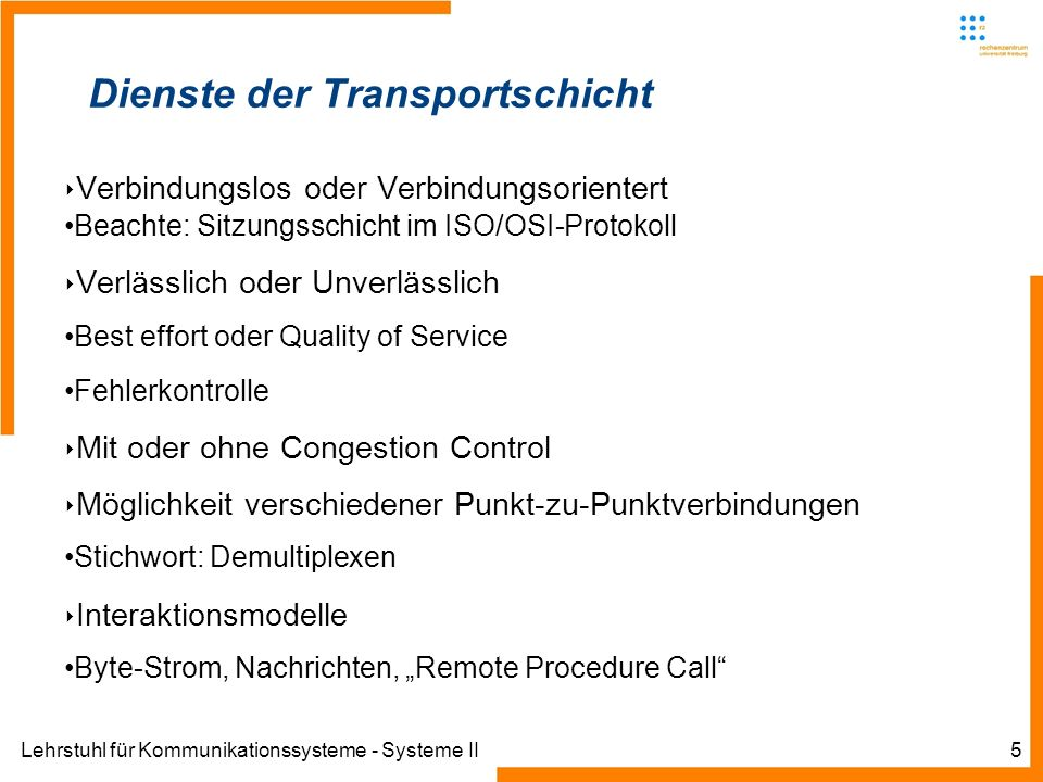 Lehrstuhl für Kommunikationssysteme - Systeme II6 Motivation einer Transportschicht In Hard- or software providing transportation layer services is called transport entity Transport entity can be implemented in the operation system kernel (Linux, BSD, other Unixes), in a separate user process (VM on S390), in a library package bound into network applications As they are two types of networks: connection orientated and connectionless They are similar types of transportation service Why we need two distinct layers?