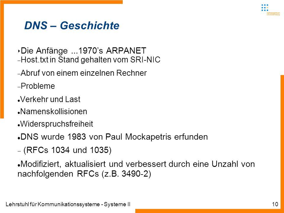 Lehrstuhl für Kommunikationssysteme - Systeme II10 DNS – Geschichte Die Anfänge...1970s ARPANET Host.txt in Stand gehalten vom SRI-NIC Abruf von einem einzelnen Rechner Probleme Verkehr und Last Namenskollisionen Widerspruchsfreiheit DNS wurde 1983 von Paul Mockapetris erfunden (RFCs 1034 und 1035) Modifiziert, aktualisiert und verbessert durch eine Unzahl von nachfolgenden RFCs (z.B.
